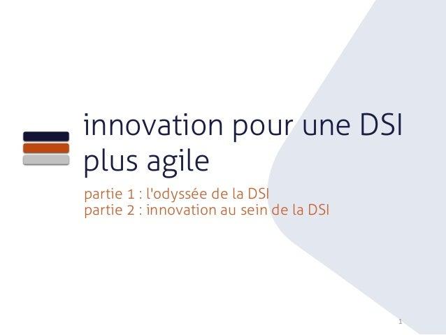 1 innovation pour une DSI plus agile partie 1 : l'odyssée de la DSI partie 2 : innovation au sein de la DSI