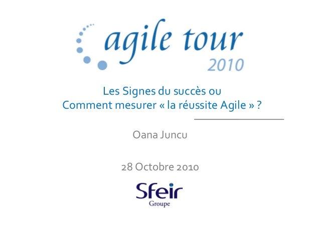 Les Signes du succès ou Comment mesurer « la réussite Agile » ? Oana Juncu 28 Octobre 2010