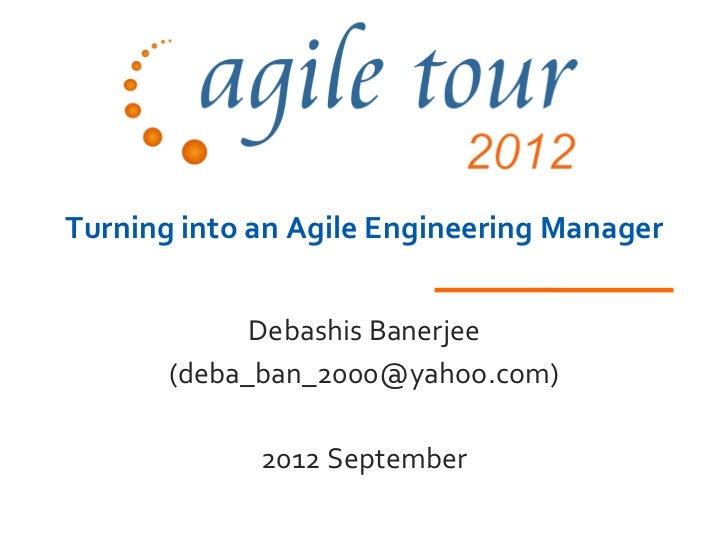 Turning into an Agile Engineering Manager             Debashis Banerjee       (deba_ban_2000@yahoo.com)             2012 S...