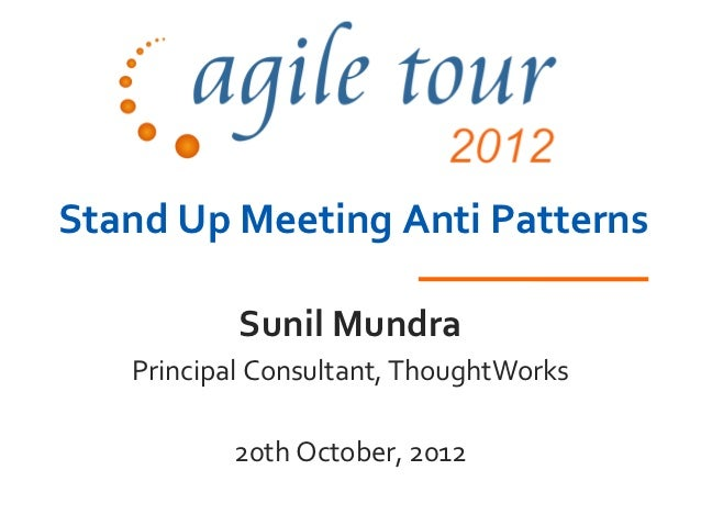 Stand Up Meeting Anti Patterns           Sunil Mundra   Principal Consultant, ThoughtWorks          20th October, 2012