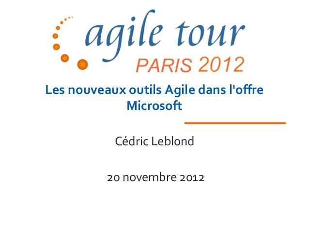 PARISLes nouveaux outils Agile dans loffre            Microsoft            Cédric Leblond          20 novembre 2012