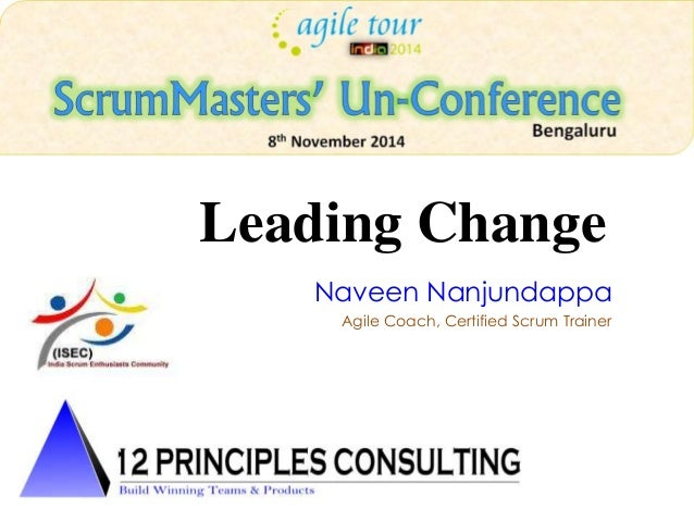 Leading Change  Naveen Nanjundappa  Agile Coach, Certified Scrum Trainer