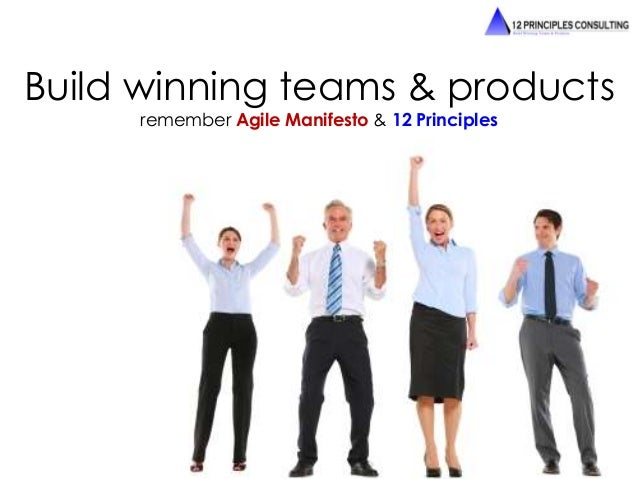 Build winning teams & products  remember Agile Manifesto & 12 Principles