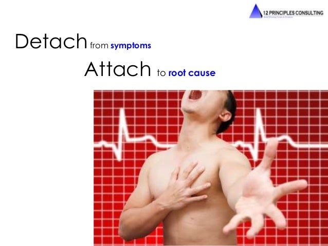 Detachfrom symptoms  Attach to root cause