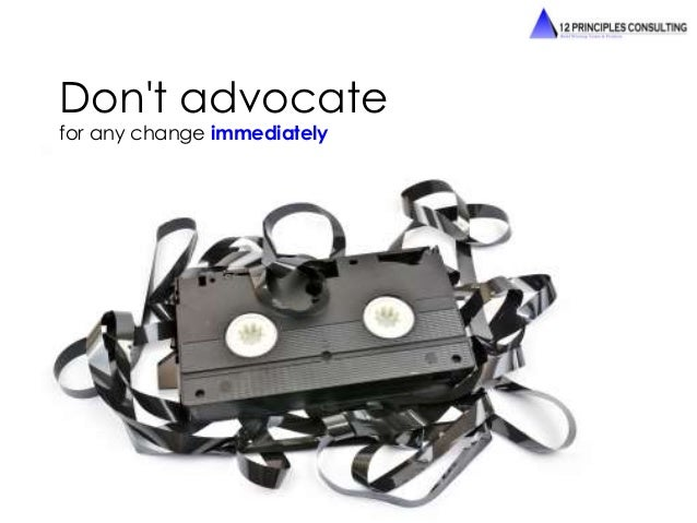 Don't advocate  for any change immediately
