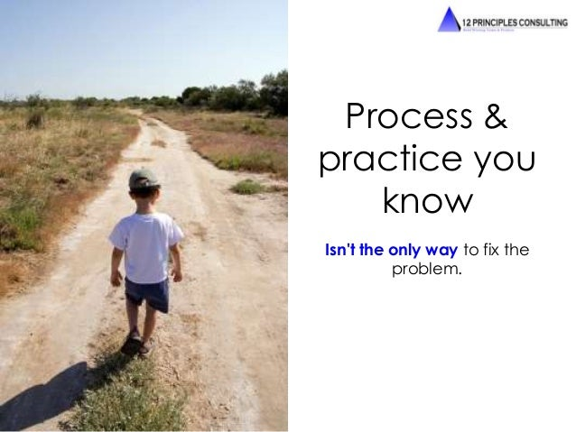 Process &  practice you  know  Isn't the only way to fix the  problem.