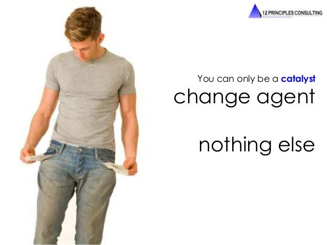 You can only be a catalyst  change agent  nothing else