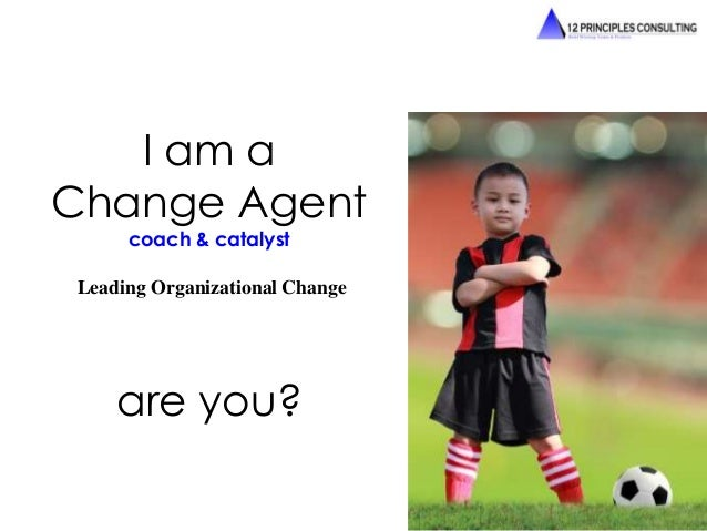 I am a  Change Agent  coach & catalyst  Leading Organizational Change  are you?