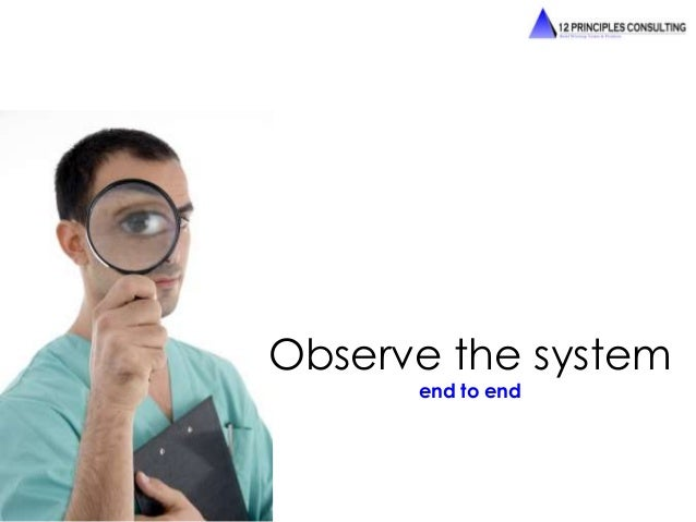 Observe the system  end to end