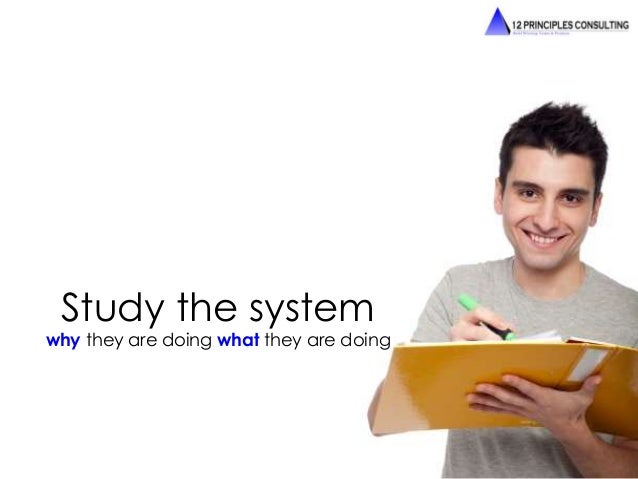 Study the system  why they are doing what they are doing