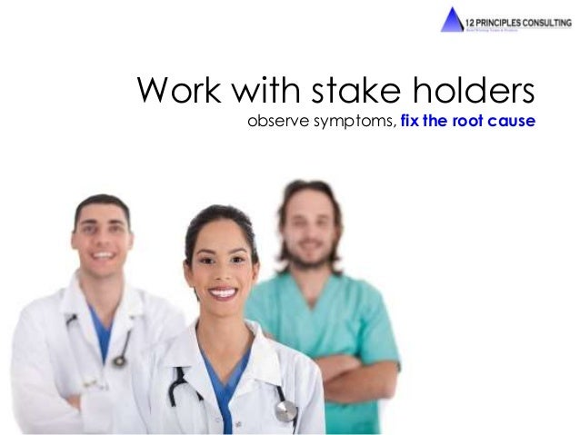 Work with stake holders  observe symptoms, fix the root cause