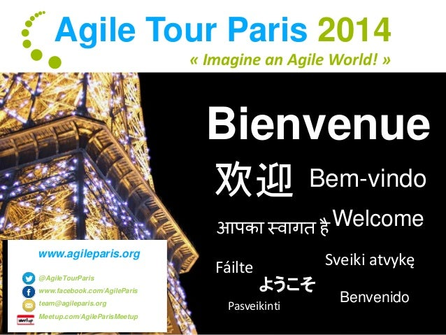 Agile Tour Paris 2014  « Imagine an Agile World! »  Bienvenue  欢迎Bem-vindo  Welcome  आपका स्वागत है  Fáilte Sveiki atvykę ...