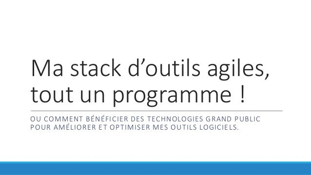 Ma stack d'outils agiles, tout un programme ! OU COMMENT BÉNÉFICIER DES TECHNOLOGIES GRAND PUBLIC POUR AMÉLIORER ET OPTIMI...