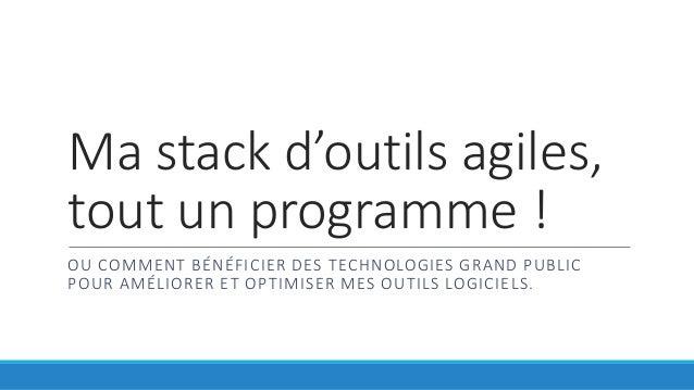 Ma stack d'outils agiles,  tout un programme !  OU COMMENT BÉNÉFICIER DES TECHNOLOGIES GRAND PUBLIC  POUR AMÉLIORER ET OPT...