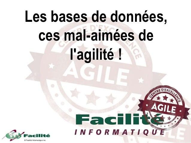 © Facilité Informatique inc. Les bases de données, ces mal-aimées de l'agilité !