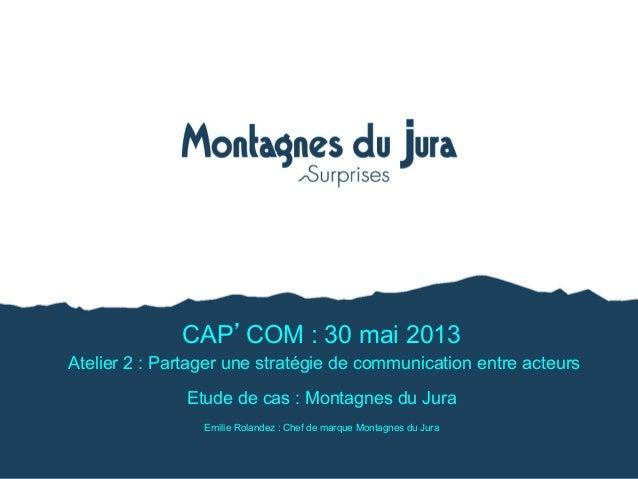 CAP COM : 30 mai 2013Atelier 2 : Partager une stratégie de communication entre acteursEtude de cas : Montagnes du JuraEmil...