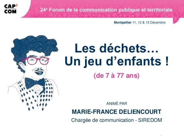 Les déchets…Un jeu d'enfants !         (de 7 à 77 ans)              ANIMÉ PAR MARIE-FRANCE DELIENCOURT Chargée de communic...