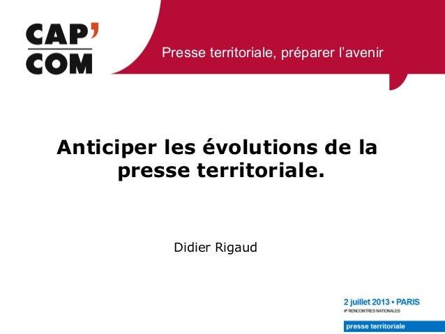 Presse territoriale, préparer l'avenir Didier Rigaud Anticiper les évolutions de la presse territoriale.
