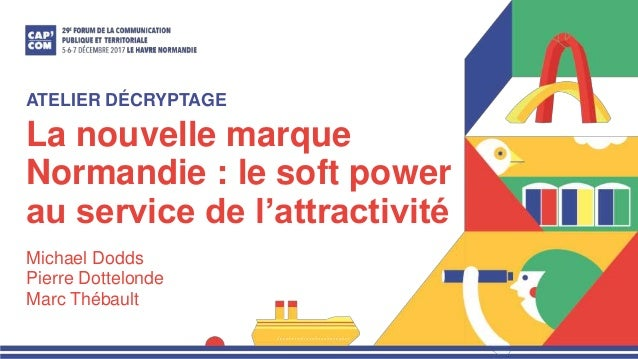 La nouvelle marque Normandie : le soft power au service de l'attractivité Michael Dodds Pierre Dottelonde Marc Thébault AT...