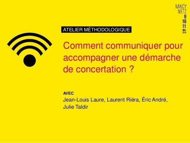 ATELIER MÉTHODOLOGIQUE Comment communiquer pour accompagner une démarche de concertation ? AVEC Jean-Louis Laure, Laurent ...