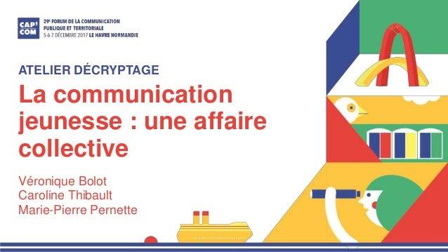 La communication jeunesse : une affaire collective Véronique Bolot Caroline Thibault Marie-Pierre Pernette ATELIER DÉCRYPT...