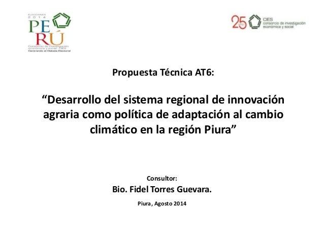 """Consultor: Bio. Fidel Torres Guevara. Piura, Agosto 2014 Propuesta Técnica AT6: """"Desarrollo del sistema regional de innova..."""
