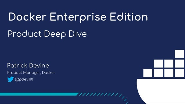 Product Deep Dive Docker Enterprise Edition Patrick Devine Product Manager, Docker @pdev110