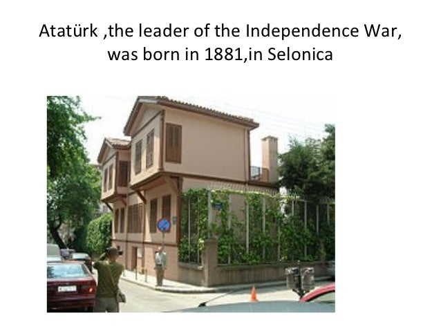 Atatürk ,the leader of the Independence War,         was born in 1881,in Selonica
