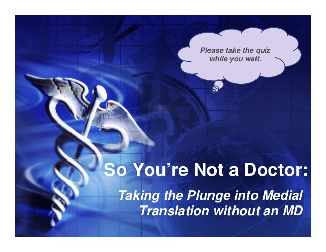 Please take the quiz               while you wait.So You're Not a Doctor: Taking the Plunge into Medial    Translation wit...