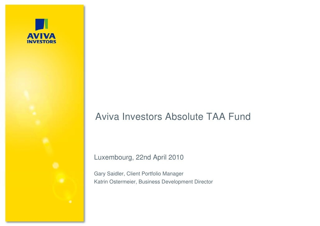 Aviva Investors Absolute TAA Fund    Luxembourg, 22nd April 2010  Gary Saidler, Client Portfolio Manager Katrin Ostermeier...