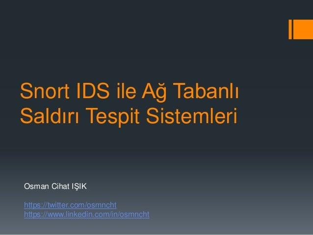 Snort IDS ile Ağ Tabanlı Saldırı Tespit Sistemleri  Osman Cihat IŞIK https://twitter.com/osmncht https://www.linkedin.com/...