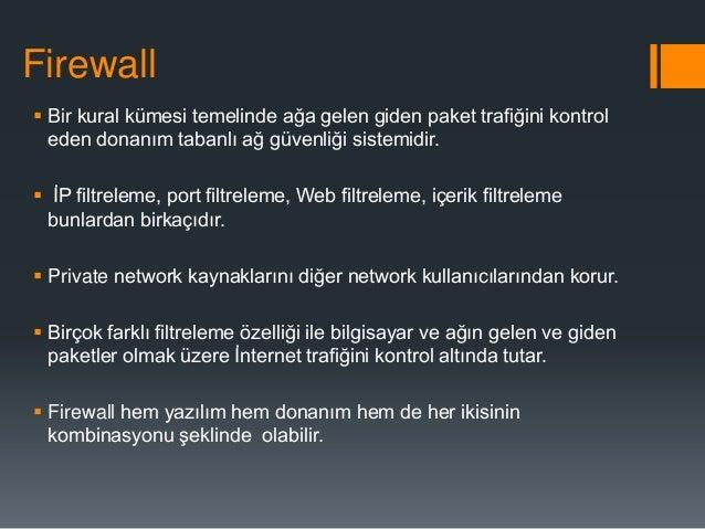 Firewall  Bir kural kümesi temelinde ağa gelen giden paket trafiğini kontrol eden donanım tabanlı ağ güvenliği sistemidir...