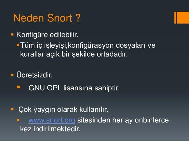 Neden Snort ? • Birçok platforma kullanılır. • Unix,Linux ve Windows tabanlı sistemlerde çalışır.  • Sürekli olarak güncel...