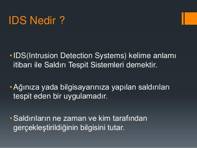 IDS Nedir ? • IDS(Intrusion Detection Systems) kelime anlamı itibarı ile Saldırı Tespit Sistemleri demektir. • Ağınıza yad...