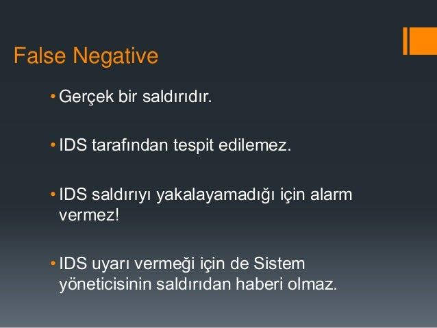 False Negative • Gerçek bir saldırıdır. • IDS tarafından tespit edilemez. • IDS saldırıyı yakalayamadığı için alarm vermez...