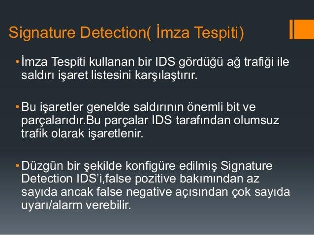Signature Detection( İmza Tespiti) • İmza Tespiti kullanan bir IDS gördüğü ağ trafiği ile saldırı işaret listesini karşıla...