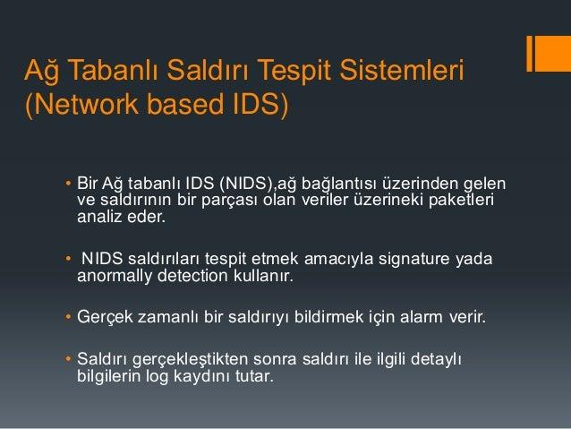 Ağ Tabanlı Saldırı Tespit Sistemleri (Network based IDS) • Bir Ağ tabanlı IDS (NIDS),ağ bağlantısı üzerinden gelen ve sald...
