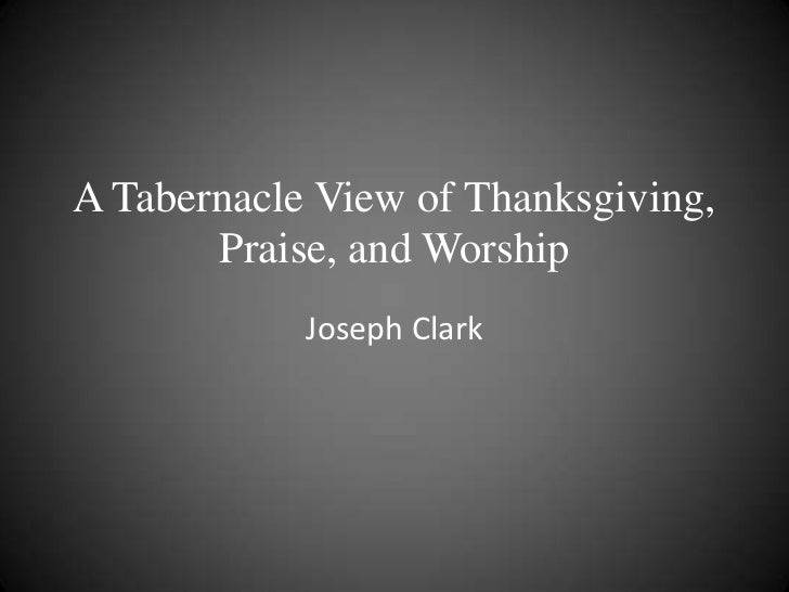 A Tabernacle View of Thanksgiving,       Praise, and Worship            Joseph Clark
