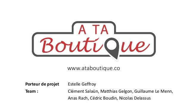 www.ataboutique.co Porteur de projet Team :  Estelle Geffroy Clément Salaün, Matthias Gelgon, Guillaume Le Menn, Anas Rach...
