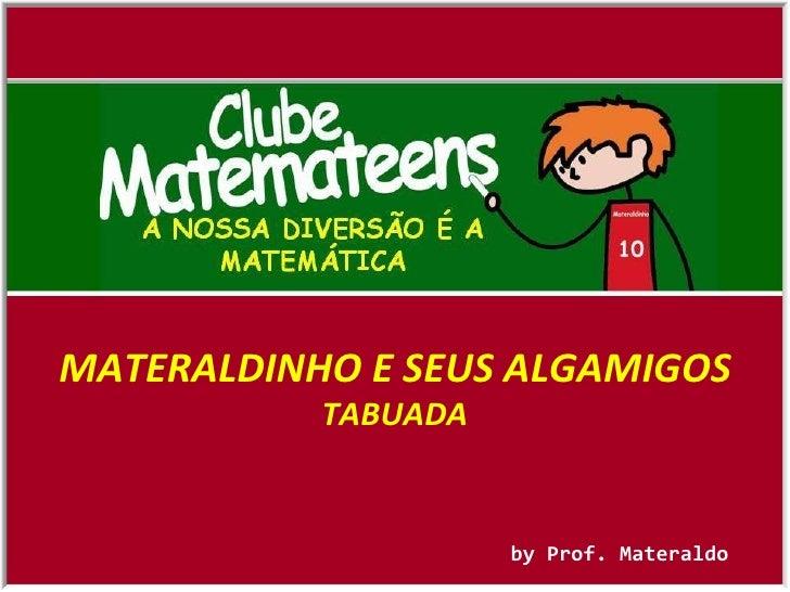 by Prof. Materaldo MATERALDINHO E SEUS ALGAMIGOS TABUADA