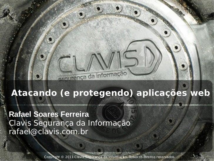 Atacando (e protegendo) aplicações webRafael Soares FerreiraClavis Segurança da Informaçãorafael@clavis.com.br        Copy...