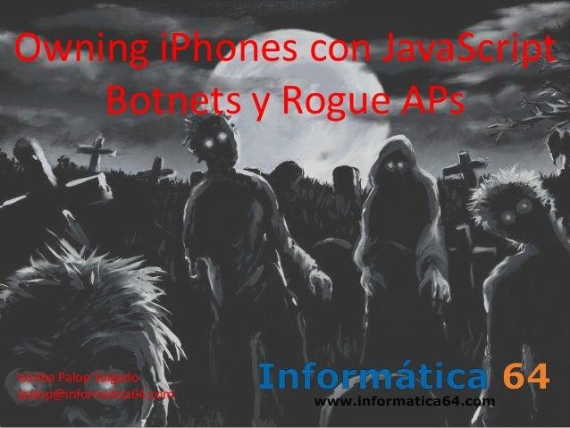 Owning iPhones con JavaScript    Botnets y Rogue APsIoseba Palop Salgadoipalop@informatica64.com