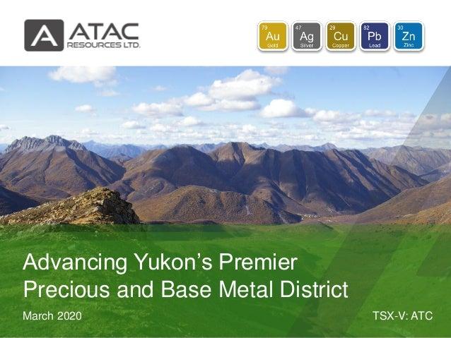 TSX-V: ATCMarch 2020 Advancing Yukon's Premier Precious and Base Metal District