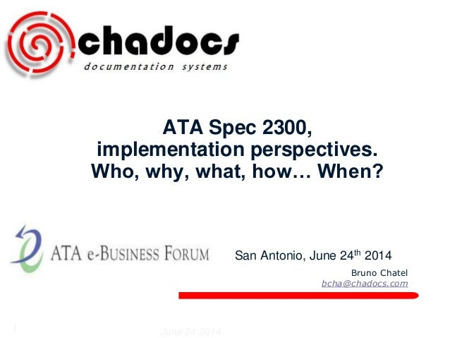 Bruno Chatel  bcha@chadocs.com  ATA Spec 2300,  implementation perspectives.  Who, why, what, how… When?  San Antonio, Jun...