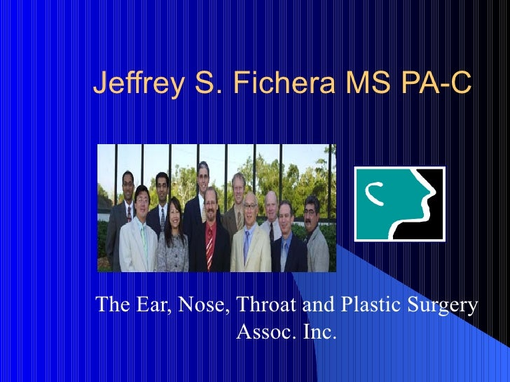 Jeffrey S. Fichera MS PA-C The Ear, Nose, Throat and Plastic Surgery Assoc. Inc.