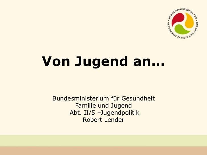 Von Jugend an… Bundesministerium für Gesundheit Familie und Jugend Abt. II/5 –Jugendpolitik Robert Lender