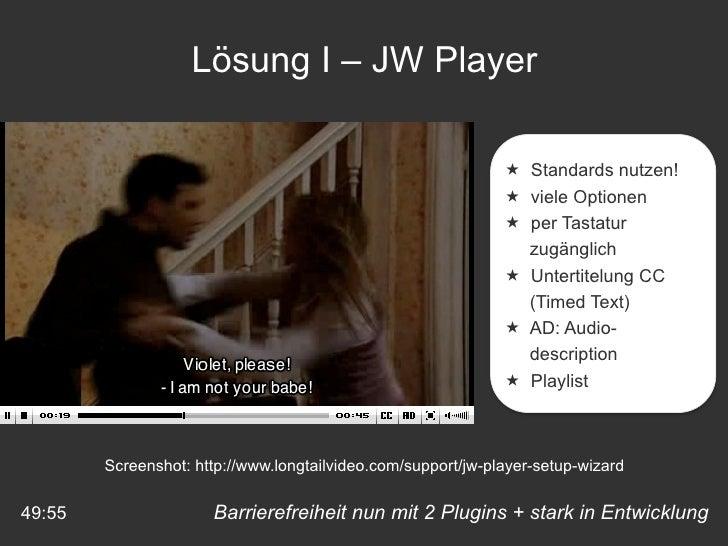 Barrierefreiheit nun mit 2 Plugins + stark in Entwicklung 49:55 Lösung I – JW Player <ul><li>Standards nutzen! </li></ul><...