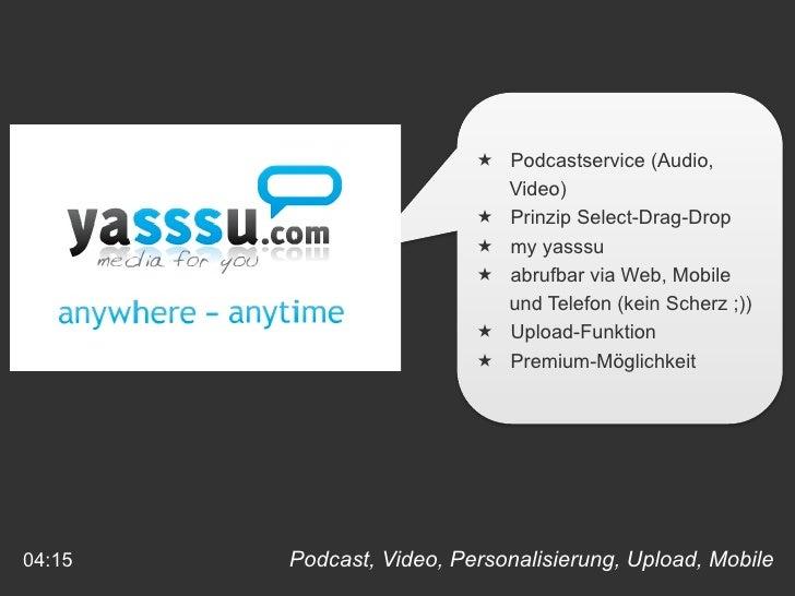 Podcast, Video, Personalisierung, Upload, Mobile  04:15 <ul><li>Podcastservice (Audio, </li></ul><ul><li>Video) </li></ul>...