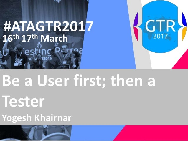 #ATAGTR2017 16th 17th March Be a User first; then a Tester Yogesh Khairnar