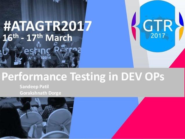 #ATAGTR2017 16th - 17th March Performance Testing in DEV OPs Sandeep Patil Gorakshnath Dorge